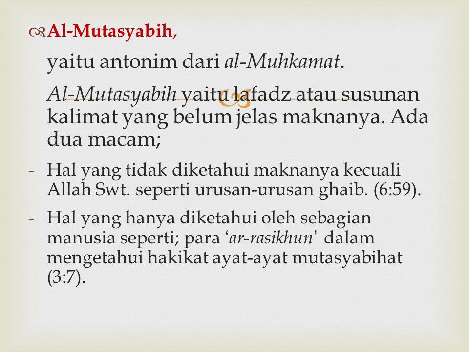   Al-Mutasyabih, yaitu antonim dari al-Muhkamat. Al-Mutasyabih yaitu lafadz atau susunan kalimat yang belum jelas maknanya. Ada dua macam; -Hal yang