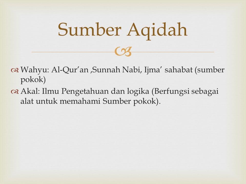   Wahyu: Al-Qur'an,Sunnah Nabi, Ijma' sahabat (sumber pokok)  Akal: Ilmu Pengetahuan dan logika (Berfungsi sebagai alat untuk memahami Sumber pokok