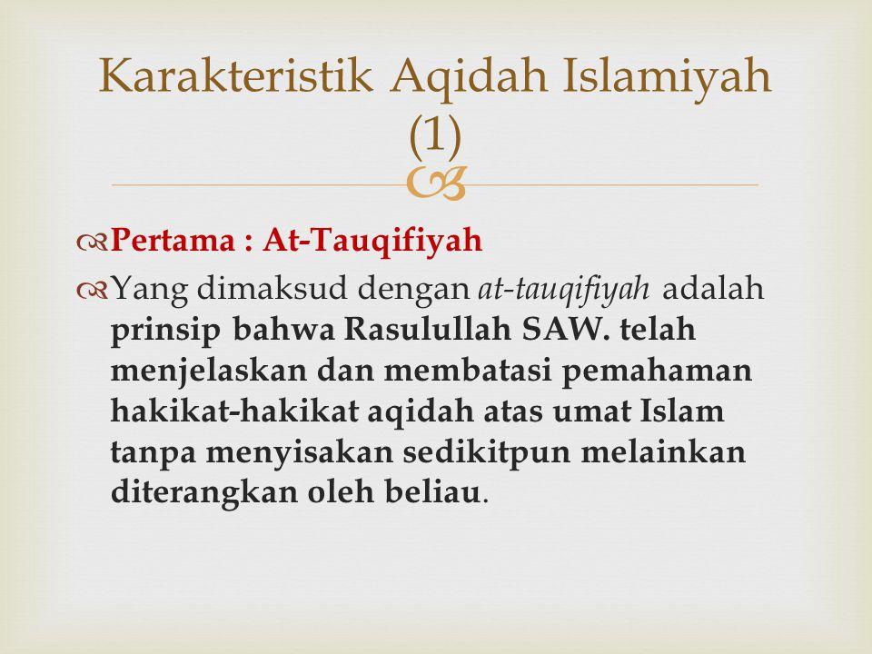   Pertama : At-Tauqifiyah  Yang dimaksud dengan at-tauqifiyah adalah prinsip bahwa Rasulullah SAW. telah menjelaskan dan membatasi pemahaman hakika