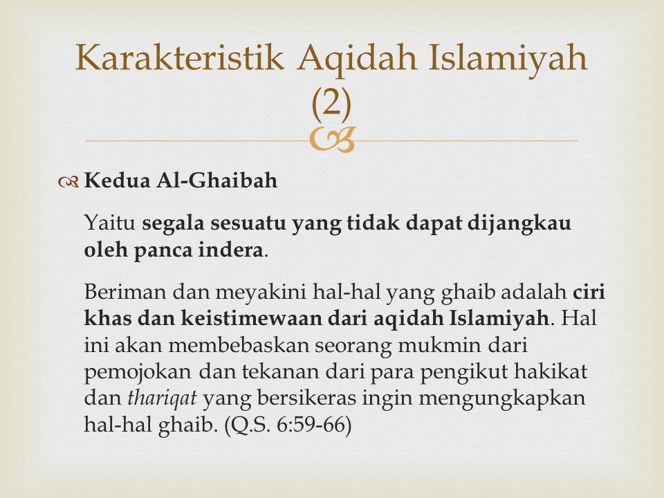   Kedua Al-Ghaibah Yaitu segala sesuatu yang tidak dapat dijangkau oleh panca indera. Beriman dan meyakini hal-hal yang ghaib adalah ciri khas dan k