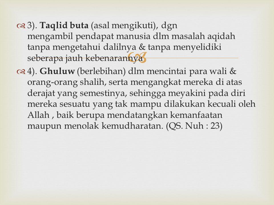   3). Taqlid buta (asal mengikuti), dgn mengambil pendapat manusia dlm masalah aqidah tanpa mengetahui dalilnya & tanpa menyelidiki seberapa jauh ke