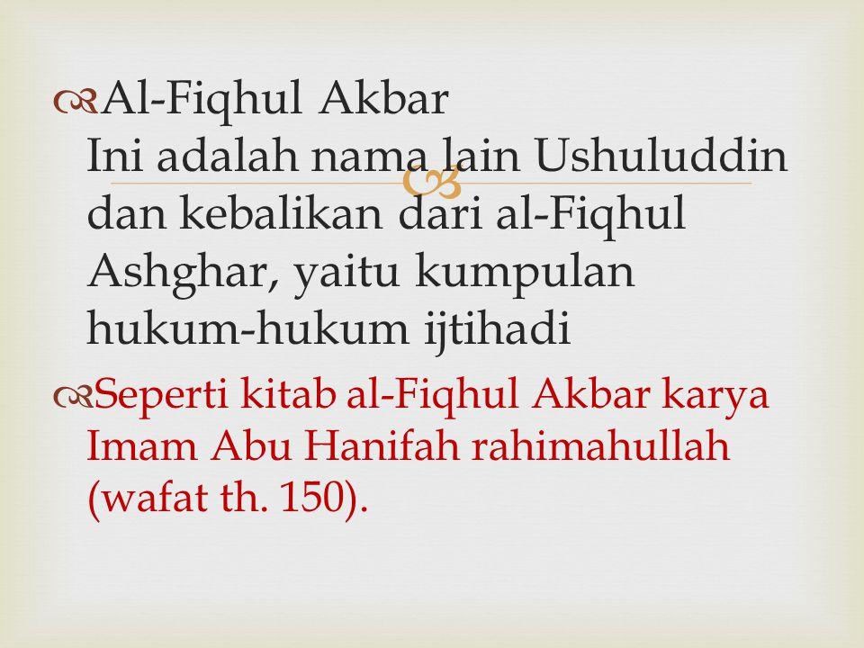   Al-Fiqhul Akbar Ini adalah nama lain Ushuluddin dan kebalikan dari al-Fiqhul Ashghar, yaitu kumpulan hukum-hukum ijtihadi  Seperti kitab al-Fiqhu