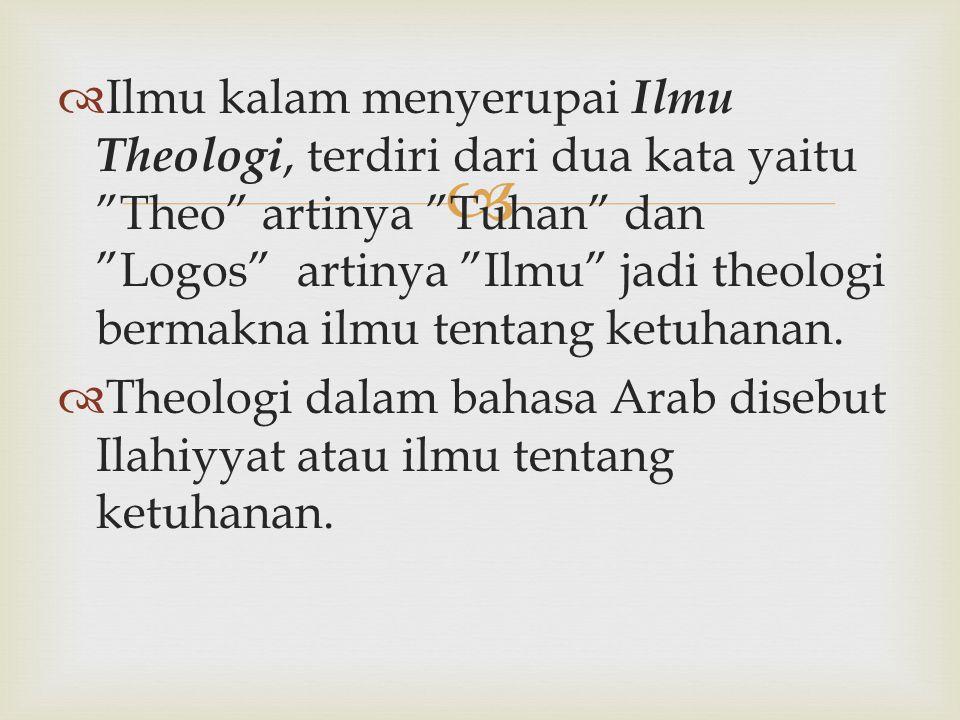 "  Ilmu kalam menyerupai Ilmu Theologi, terdiri dari dua kata yaitu ""Theo"" artinya ""Tuhan"" dan ""Logos"" artinya ""Ilmu"" jadi theologi bermakna ilmu ten"