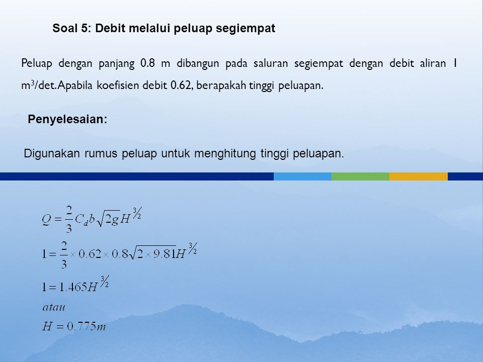 Peluap dengan panjang 0.8 m dibangun pada saluran segiempat dengan debit aliran 1 m 3 /det. Apabila koefisien debit 0.62, berapakah tinggi peluapan. S