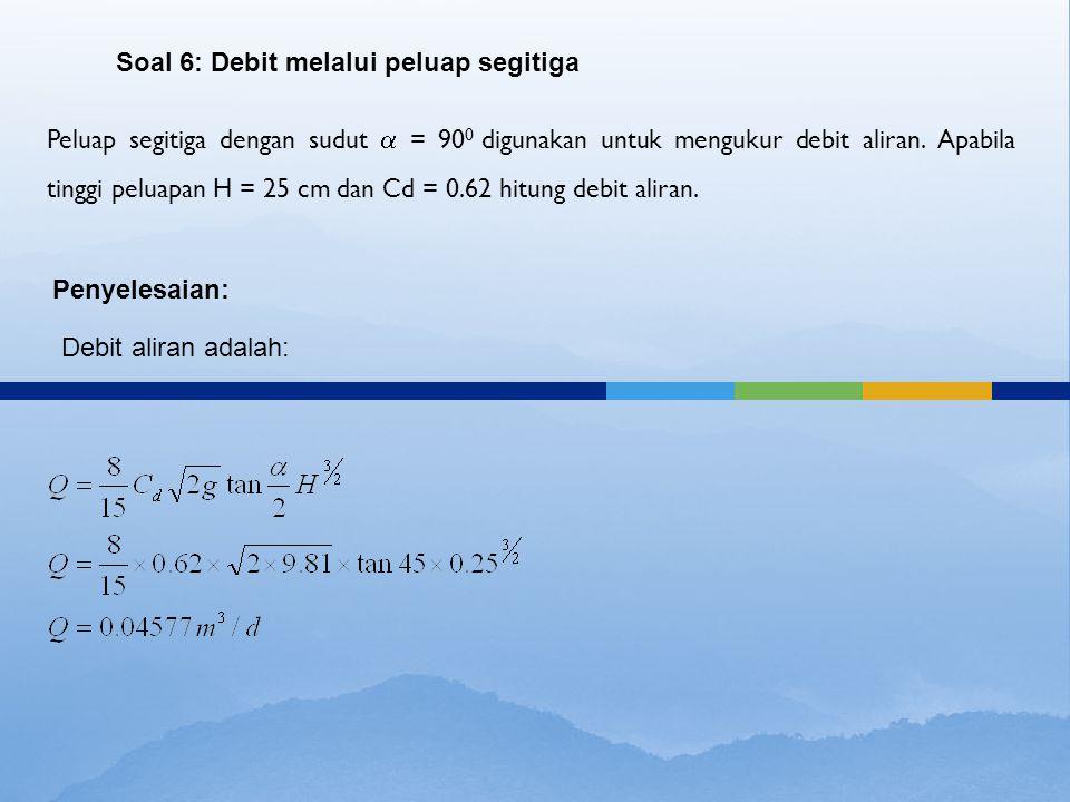 Peluap segitiga dengan sudut  = 90 0 digunakan untuk mengukur debit aliran. Apabila tinggi peluapan H = 25 cm dan Cd = 0.62 hitung debit aliran. Soal