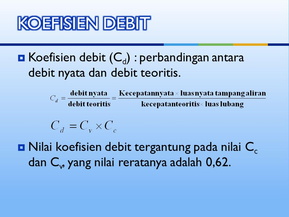  Koefisien debit (C d ) : perbandingan antara debit nyata dan debit teoritis.  Nilai koefisien debit tergantung pada nilai C c dan C v, yang nilai r