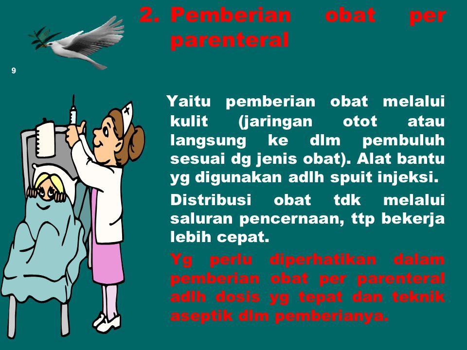 2.Pemberian obat per parenteral Yaitu pemberian obat melalui kulit (jaringan otot atau langsung ke dlm pembuluh sesuai dg jenis obat).