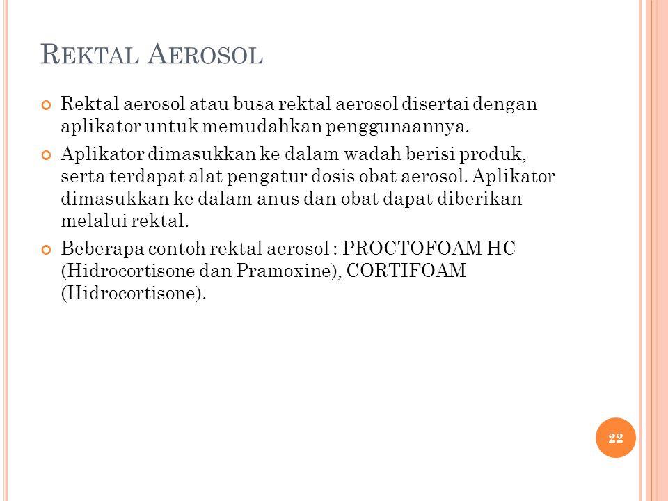 R EKTAL A EROSOL Rektal aerosol atau busa rektal aerosol disertai dengan aplikator untuk memudahkan penggunaannya. Aplikator dimasukkan ke dalam wadah