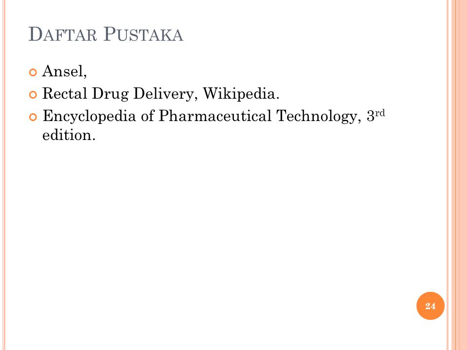 D AFTAR P USTAKA Ansel, Rectal Drug Delivery, Wikipedia. Encyclopedia of Pharmaceutical Technology, 3 rd edition. 24
