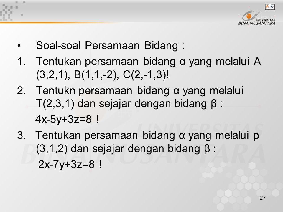 27 •Soal-soal Persamaan Bidang : 1.Tentukan persamaan bidang α yang melalui A (3,2,1), B(1,1,-2), C(2,-1,3)! 2.Tentukn persamaan bidang α yang melalui