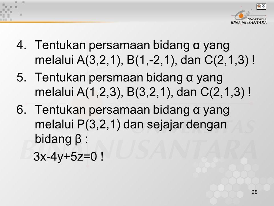 28 4.Tentukan persamaan bidang α yang melalui A(3,2,1), B(1,-2,1), dan C(2,1,3) ! 5.Tentukan persmaan bidang α yang melalui A(1,2,3), B(3,2,1), dan C(