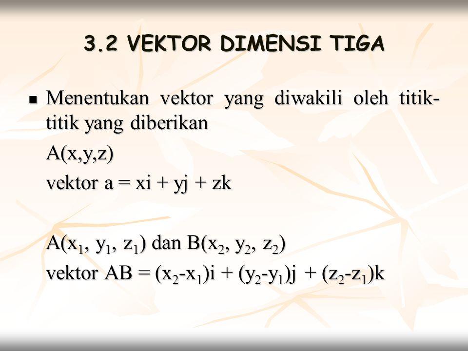 3.2 VEKTOR DIMENSI TIGA  Menentukan vektor yang diwakili oleh titik- titik yang diberikan A(x,y,z) vektor a = xi + yj + zk A(x 1, y 1, z 1 ) dan B(x