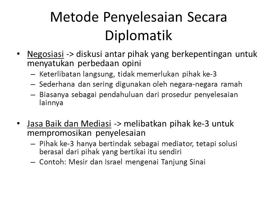 Metode Penyelesaian Secara Diplomatik • Negosiasi -> diskusi antar pihak yang berkepentingan untuk menyatukan perbedaan opini – Keterlibatan langsung,