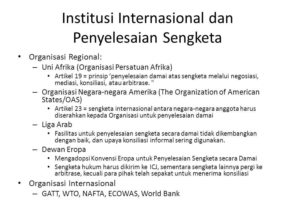 Institusi Internasional dan Penyelesaian Sengketa • Organisasi Regional: – Uni Afrika (Organisasi Persatuan Afrika) • Artikel 19 = prinsip 'penyelesaian damai atas sengketa melalui negosiasi, mediasi, konsiliasi, atau arbitrase.