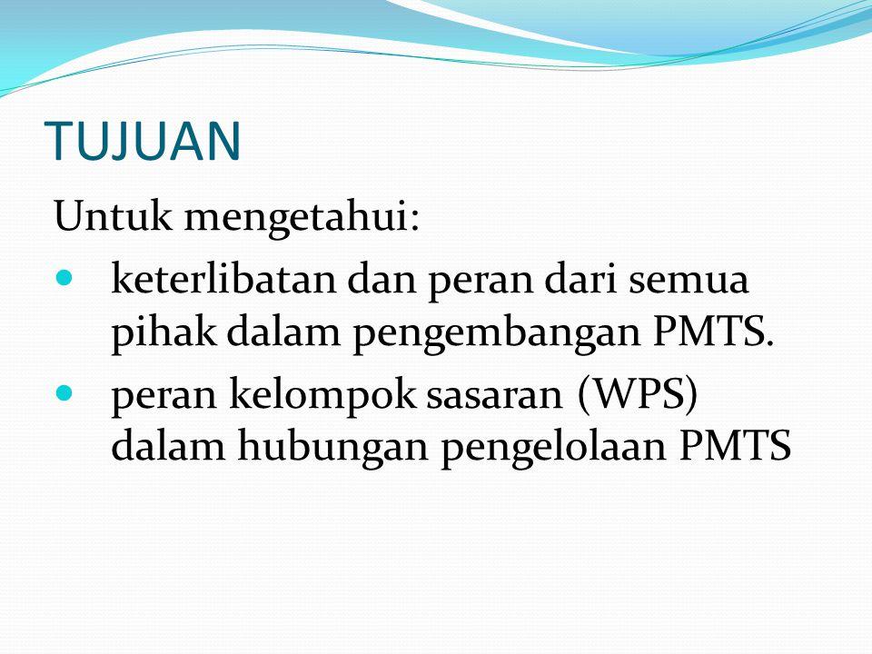 TUJUAN Untuk mengetahui:  keterlibatan dan peran dari semua pihak dalam pengembangan PMTS.  peran kelompok sasaran (WPS) dalam hubungan pengelolaan
