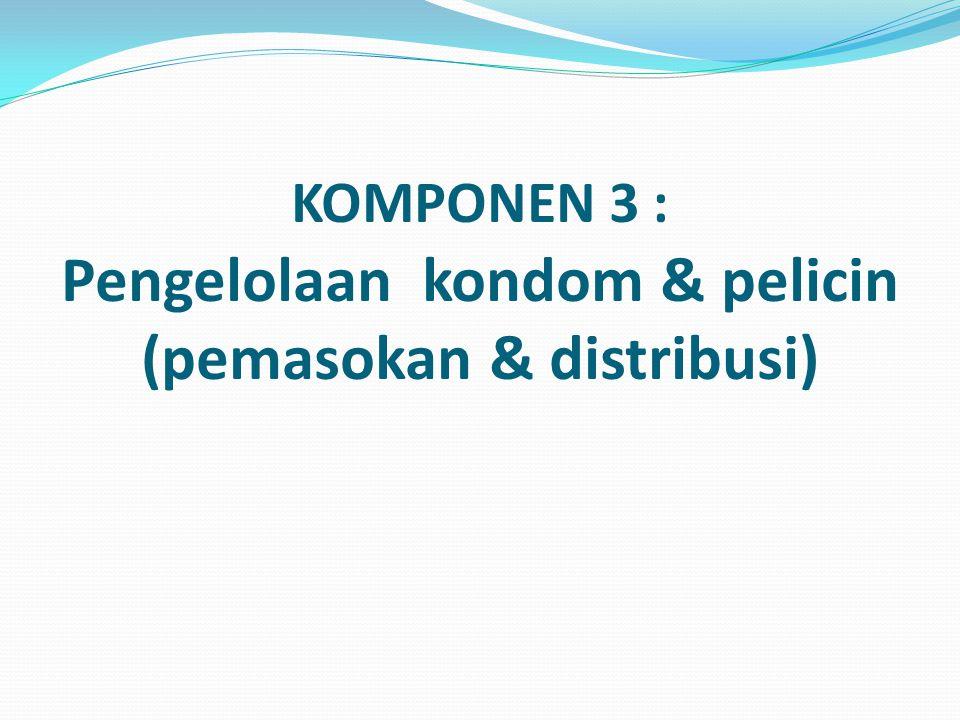 KOMPONEN 3 : Pengelolaan kondom & pelicin (pemasokan & distribusi)
