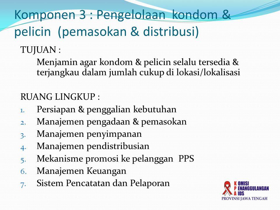 Komponen 3 : Pengelolaan kondom & pelicin (pemasokan & distribusi) TUJUAN : Menjamin agar kondom & pelicin selalu tersedia & terjangkau dalam jumlah cukup di lokasi/lokalisasi RUANG LINGKUP : 1.