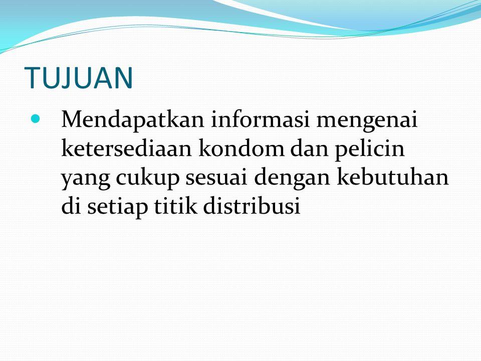 TUJUAN  Mendapatkan informasi mengenai ketersediaan kondom dan pelicin yang cukup sesuai dengan kebutuhan di setiap titik distribusi