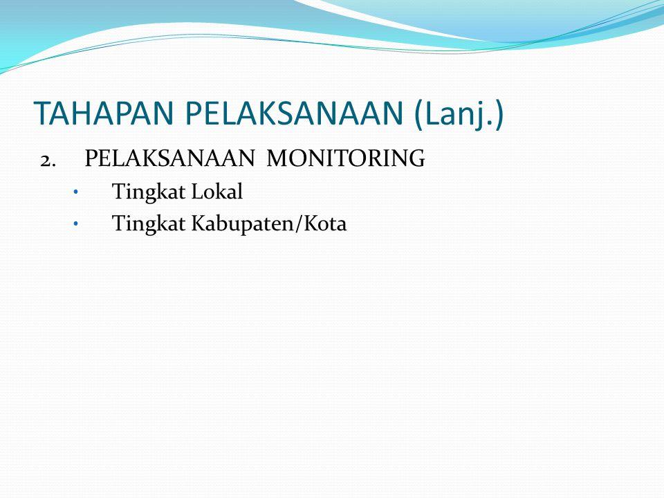 TAHAPAN PELAKSANAAN (Lanj.) 2. PELAKSANAAN MONITORING • Tingkat Lokal • Tingkat Kabupaten/Kota