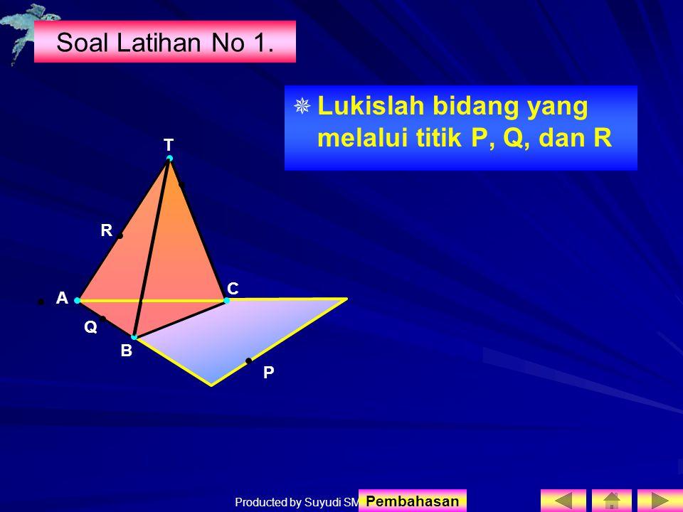 Producted by Suyudi SMA Sewon Soal Latihan No 1.   Lukislah bidang yang melalui titik P, Q, dan R T R A B C Q P Pembahasan