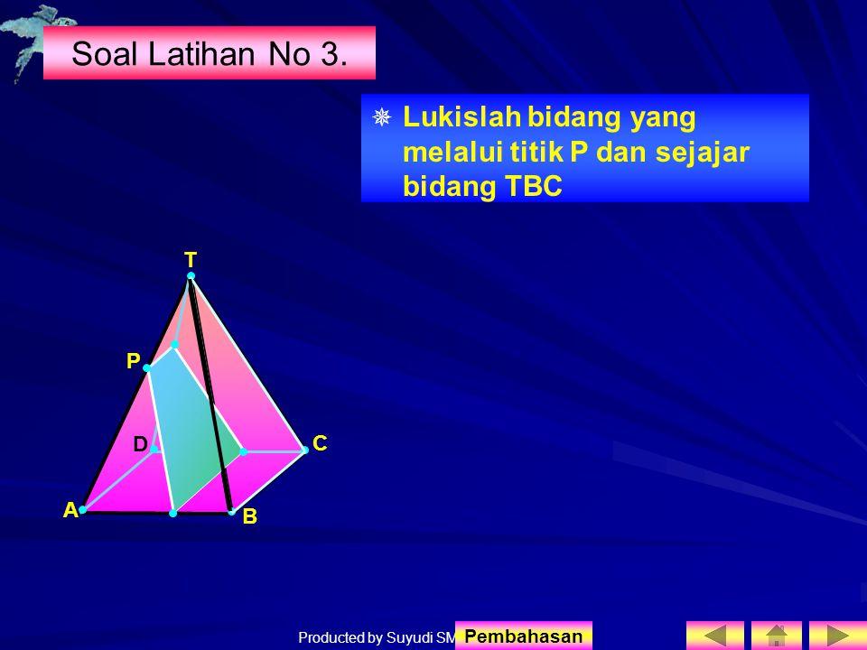Producted by Suyudi SMA Sewon Soal Latihan No 3.  Lukislah bidang yang melalui titik P dan sejajar bidang TBC T A B D C P Pembahasan