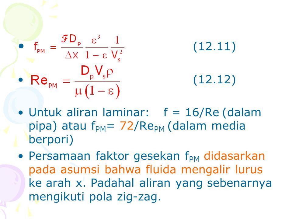 • (12.11) •(12.12) •Untuk aliran laminar:f = 16/Re(dalam pipa) atau f PM = 72/Re PM (dalam media berpori) •Persamaan faktor gesekan f PM didasarkan pa