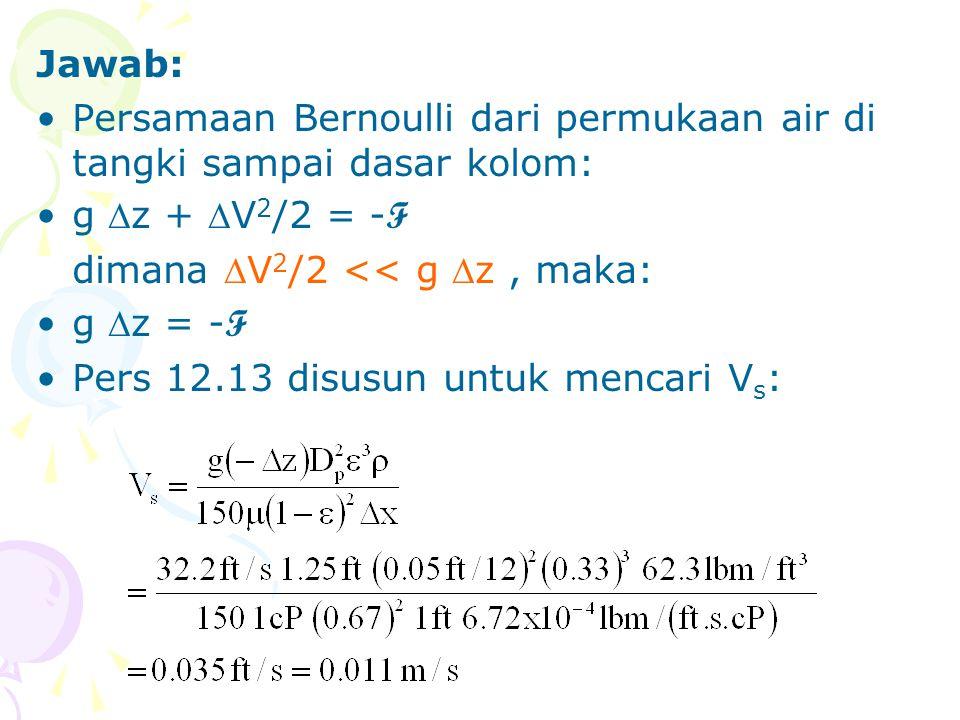 Jawab: •Persamaan Bernoulli dari permukaan air di tangki sampai dasar kolom: •g z + V 2 /2 = - F dimana V 2 /2 << g z, maka: •g z = - F •Pers 12.