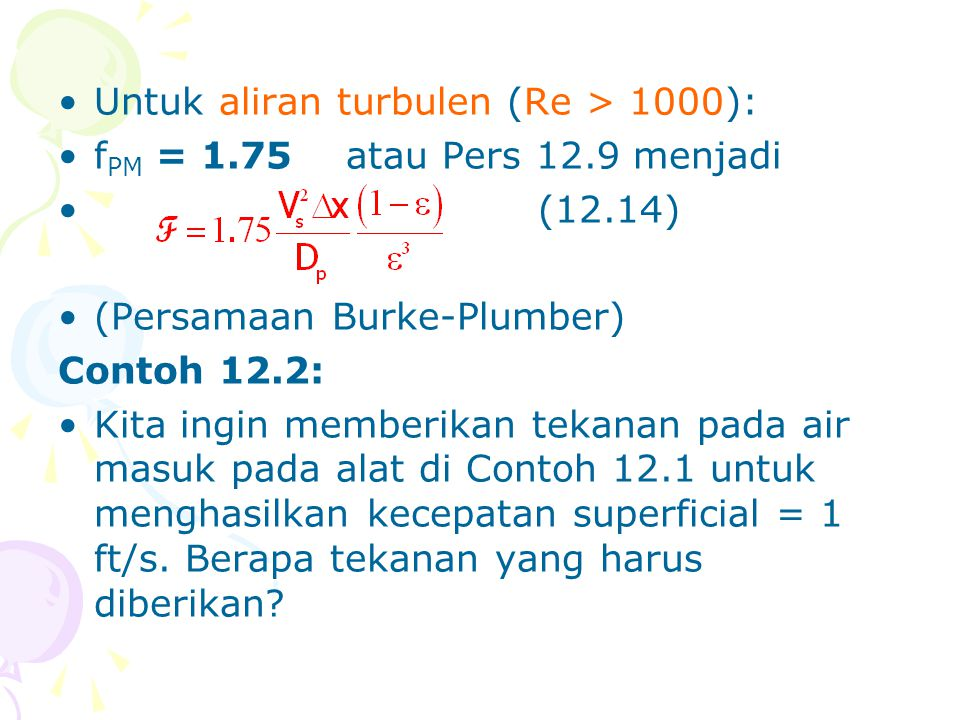 •Untuk aliran turbulen (Re > 1000): •f PM = 1.75atau Pers 12.9 menjadi •(12.14) •(Persamaan Burke-Plumber) Contoh 12.2: •Kita ingin memberikan tekanan