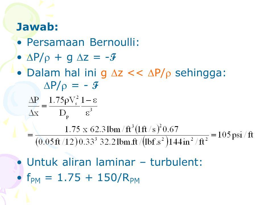 Jawab: •Persamaan Bernoulli: •P/ + g z = - F •Dalam hal ini g z << P/ sehingga: P/ = - F •Untuk aliran laminar – turbulent: •f PM = 1.75 + 150