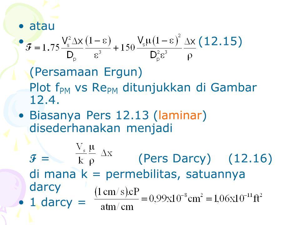 •atau •(12.15) (Persamaan Ergun) Plot f PM vs Re PM ditunjukkan di Gambar 12.4. •Biasanya Pers 12.13 (laminar) disederhanakan menjadi F =(Pers Darcy)(