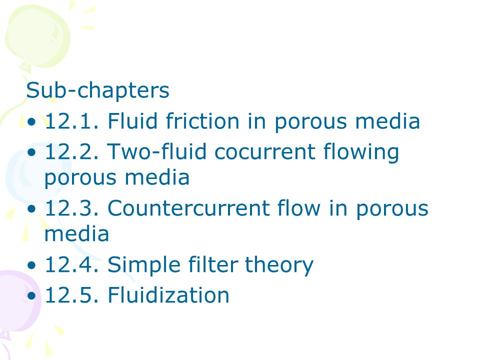 Sub-chapters •12.1. Fluid friction in porous media •12.2. Two-fluid cocurrent flowing porous media •12.3. Countercurrent flow in porous media •12.4. S