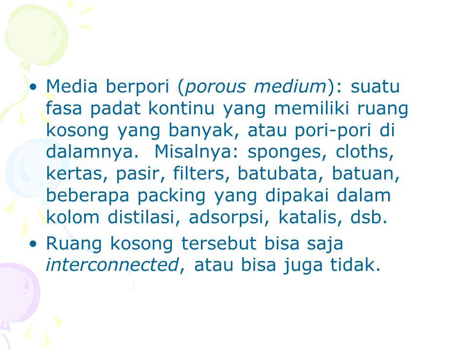 •Media berpori (porous medium): suatu fasa padat kontinu yang memiliki ruang kosong yang banyak, atau pori-pori di dalamnya. Misalnya: sponges, cloths