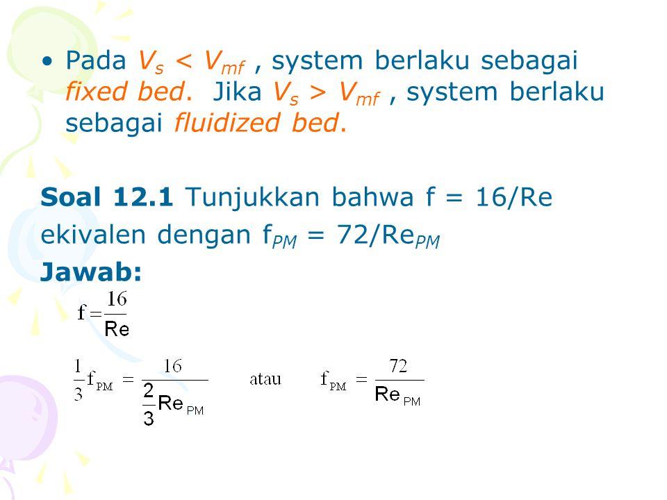 •Pada V s V mf, system berlaku sebagai fluidized bed. Soal 12.1 Tunjukkan bahwa f = 16/Re ekivalen dengan f PM = 72/Re PM Jawab: