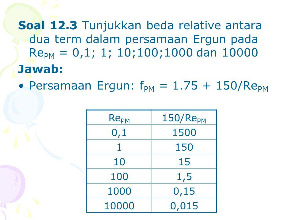 Soal 12.3 Tunjukkan beda relative antara dua term dalam persamaan Ergun pada Re PM = 0,1; 1; 10;100;1000 dan 10000 Jawab: •Persamaan Ergun: f PM = 1.7