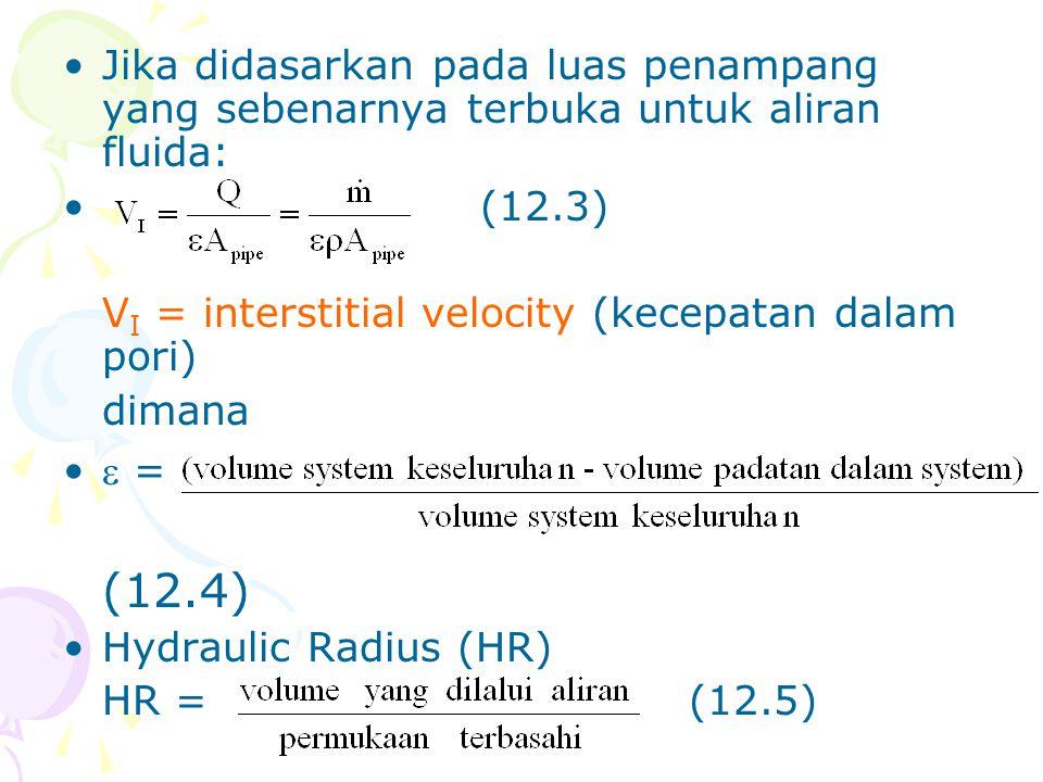 •Jika didasarkan pada luas penampang yang sebenarnya terbuka untuk aliran fluida: •(12.3) V I = interstitial velocity (kecepatan dalam pori) dimana •