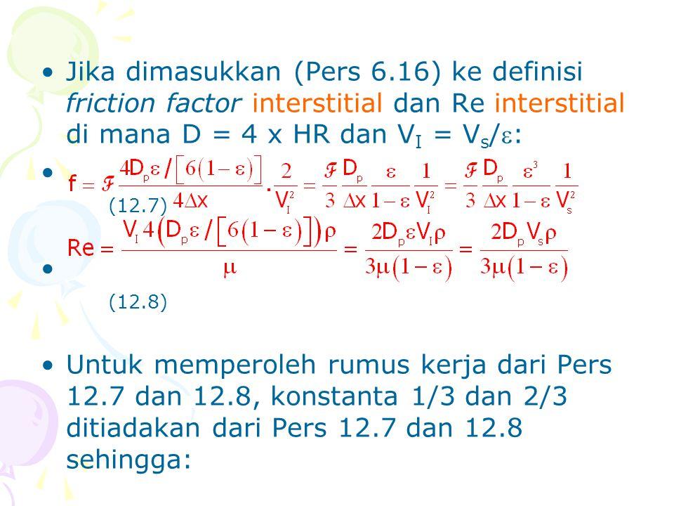 •Jika dimasukkan (Pers 6.16) ke definisi friction factor interstitial dan Re interstitial di mana D = 4 x HR dan V I = V s /: • (12.7) • (12.8) •Untu