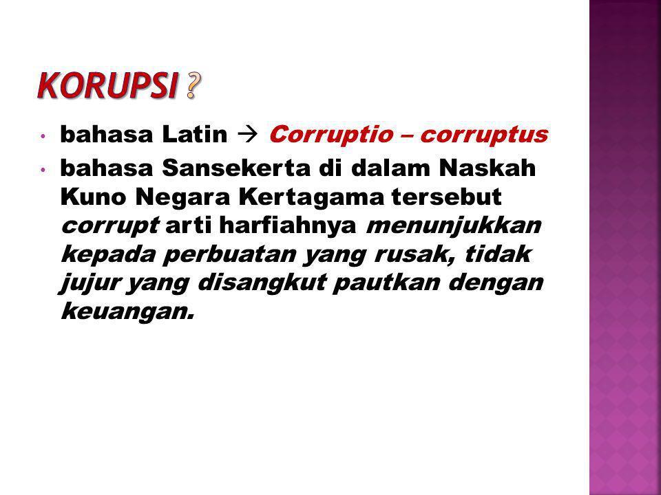 • bahasa Latin  Corruptio – corruptus • bahasa Sansekerta di dalam Naskah Kuno Negara Kertagama tersebut corrupt arti harfiahnya menunjukkan kepada perbuatan yang rusak, tidak jujur yang disangkut pautkan dengan keuangan.