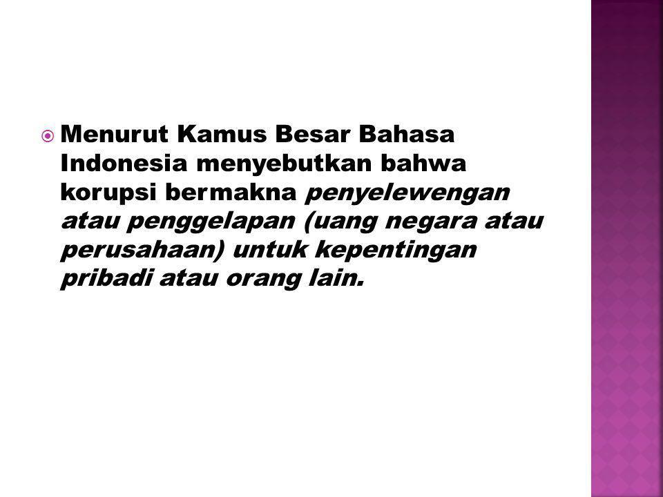  Menurut Kamus Besar Bahasa Indonesia menyebutkan bahwa korupsi bermakna penyelewengan atau penggelapan (uang negara atau perusahaan) untuk kepentingan pribadi atau orang lain.