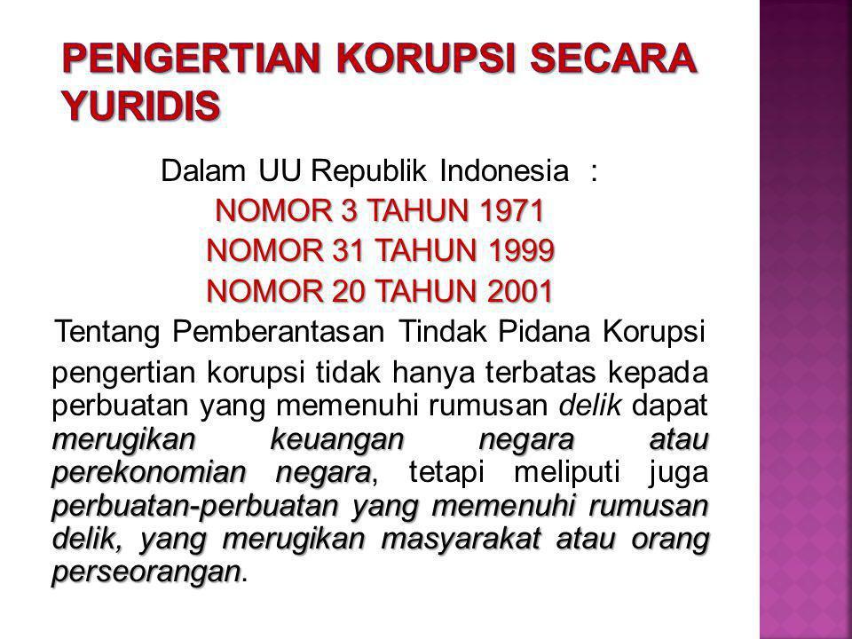 Dalam UU Republik Indonesia : NOMOR 3 TAHUN 1971 NOMOR 31 TAHUN 1999 NOMOR 20 TAHUN 2001 Tentang Pemberantasan Tindak Pidana Korupsi merugikan keuangan negara atau perekonomian negara perbuatan-perbuatan yang memenuhi rumusan delik, yang merugikan masyarakat atau orang perseorangan pengertian korupsi tidak hanya terbatas kepada perbuatan yang memenuhi rumusan delik dapat merugikan keuangan negara atau perekonomian negara, tetapi meliputi juga perbuatan-perbuatan yang memenuhi rumusan delik, yang merugikan masyarakat atau orang perseorangan.