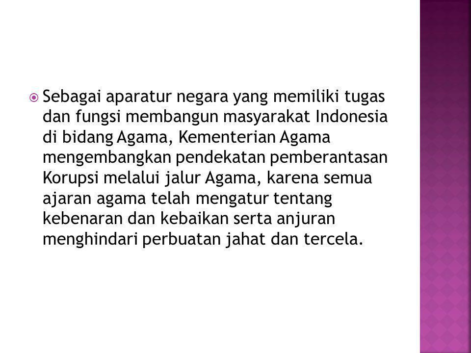  Sebagai aparatur negara yang memiliki tugas dan fungsi membangun masyarakat Indonesia di bidang Agama, Kementerian Agama mengembangkan pendekatan pemberantasan Korupsi melalui jalur Agama, karena semua ajaran agama telah mengatur tentang kebenaran dan kebaikan serta anjuran menghindari perbuatan jahat dan tercela.