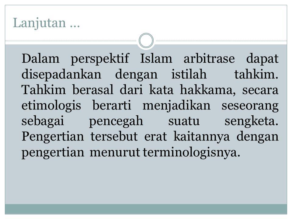 Lanjutan … Dalam perspektif Islam arbitrase dapat disepadankan dengan istilah tahkim.