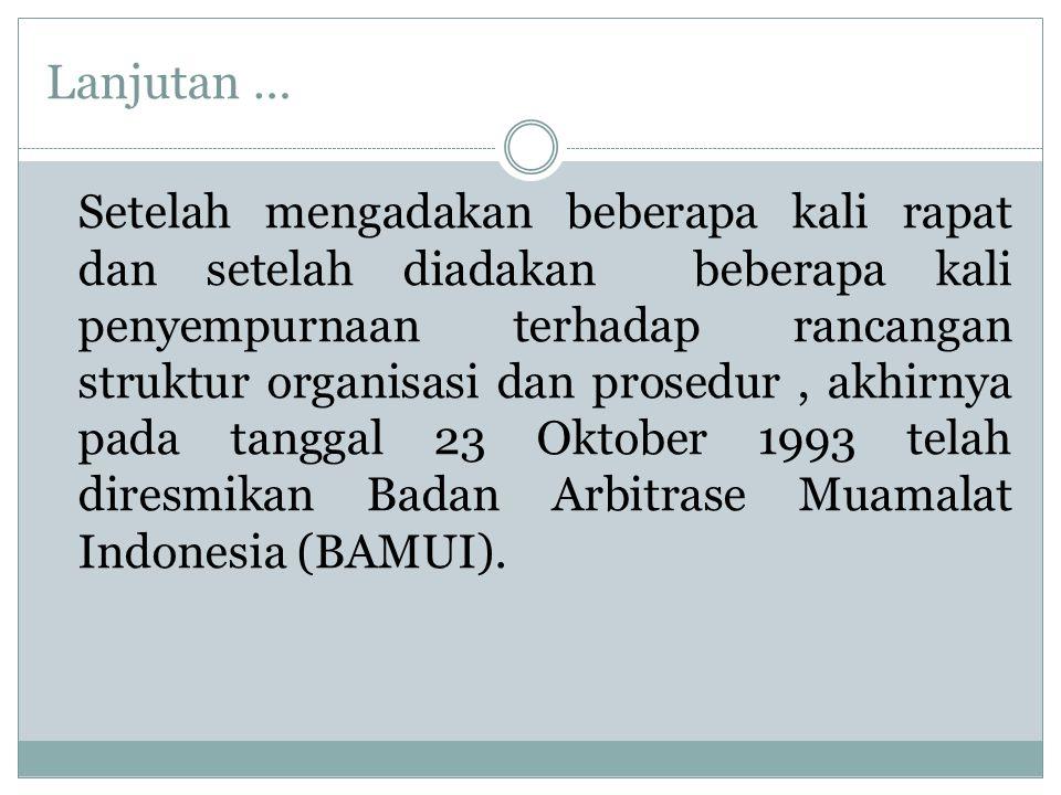 Lanjutan … Setelah mengadakan beberapa kali rapat dan setelah diadakan beberapa kali penyempurnaan terhadap rancangan struktur organisasi dan prosedur, akhirnya pada tanggal 23 Oktober 1993 telah diresmikan Badan Arbitrase Muamalat Indonesia (BAMUI).
