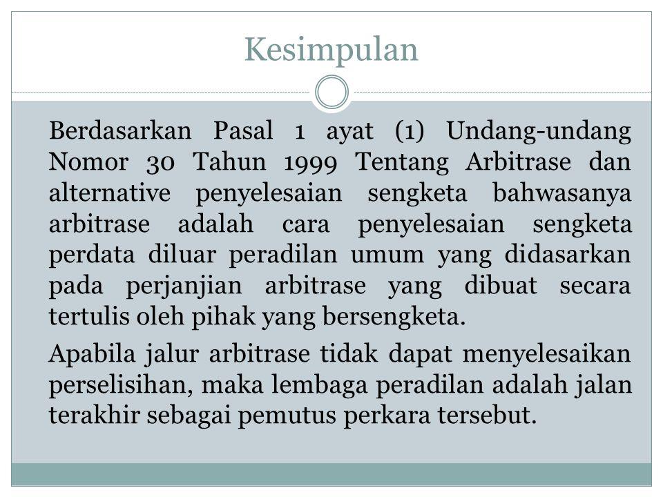 Kesimpulan Berdasarkan Pasal 1 ayat (1) Undang-undang Nomor 30 Tahun 1999 Tentang Arbitrase dan alternative penyelesaian sengketa bahwasanya arbitrase adalah cara penyelesaian sengketa perdata diluar peradilan umum yang didasarkan pada perjanjian arbitrase yang dibuat secara tertulis oleh pihak yang bersengketa.