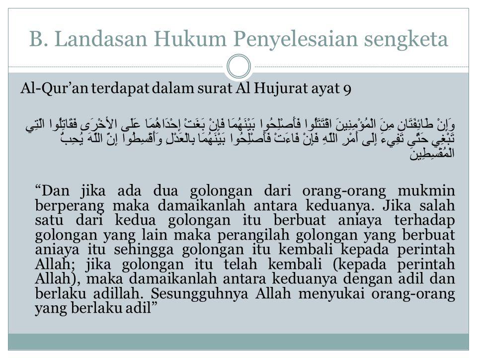 B. Landasan Hukum Penyelesaian sengketa Al-Qur'an terdapat dalam surat Al Hujurat ayat 9 وَإِنْ طَائِفَتَانِ مِنَ الْمُؤْمِنِينَ اقْتَتَلُوا فَأَصْلِح