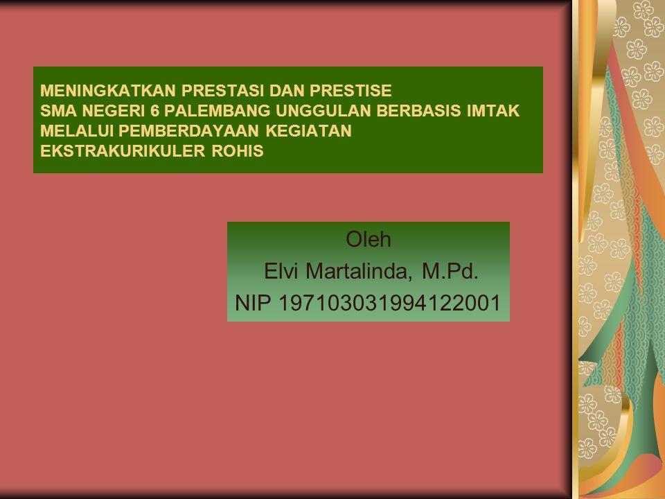 MENINGKATKAN PRESTASI DAN PRESTISE SMA NEGERI 6 PALEMBANG UNGGULAN BERBASIS IMTAK MELALUI PEMBERDAYAAN KEGIATAN EKSTRAKURIKULER ROHIS Oleh Elvi Martalinda, M.Pd.
