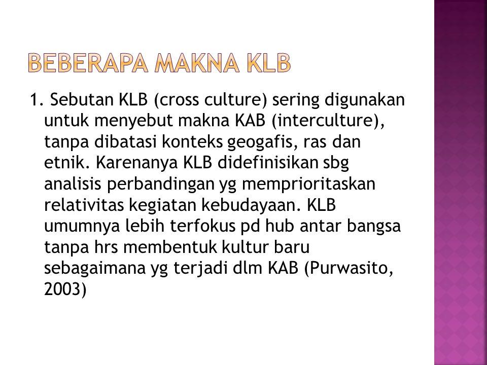 1. Sebutan KLB (cross culture) sering digunakan untuk menyebut makna KAB (interculture), tanpa dibatasi konteks geogafis, ras dan etnik. Karenanya KLB