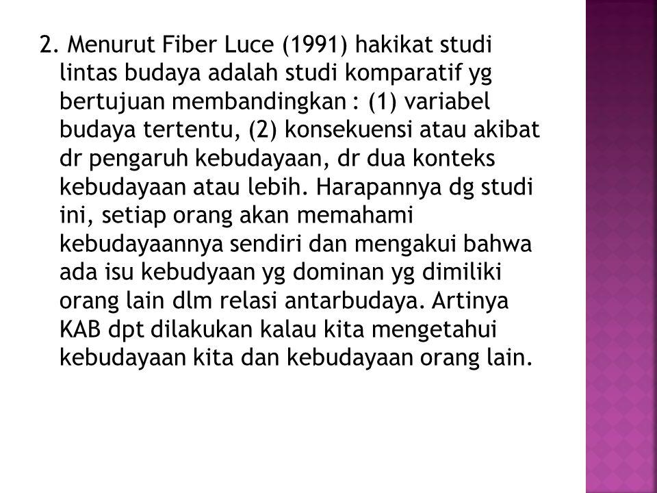 2. Menurut Fiber Luce (1991) hakikat studi lintas budaya adalah studi komparatif yg bertujuan membandingkan : (1) variabel budaya tertentu, (2) konsek