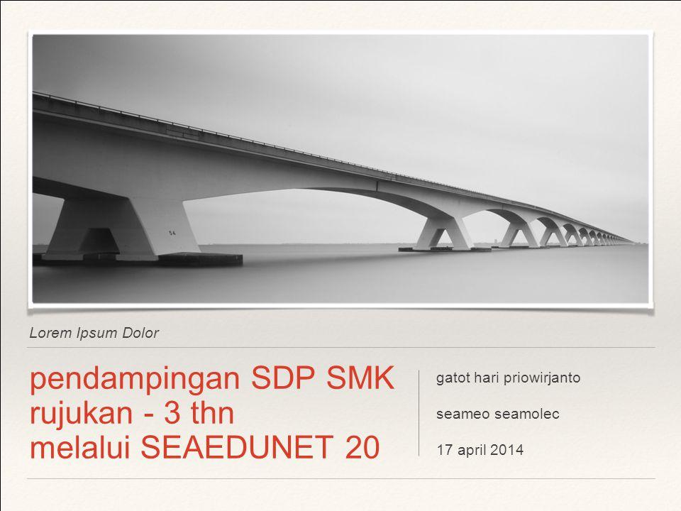 Lorem Ipsum Dolor pendampingan SDP SMK rujukan - 3 thn melalui SEAEDUNET 20 gatot hari priowirjanto seameo seamolec 17 april 2014