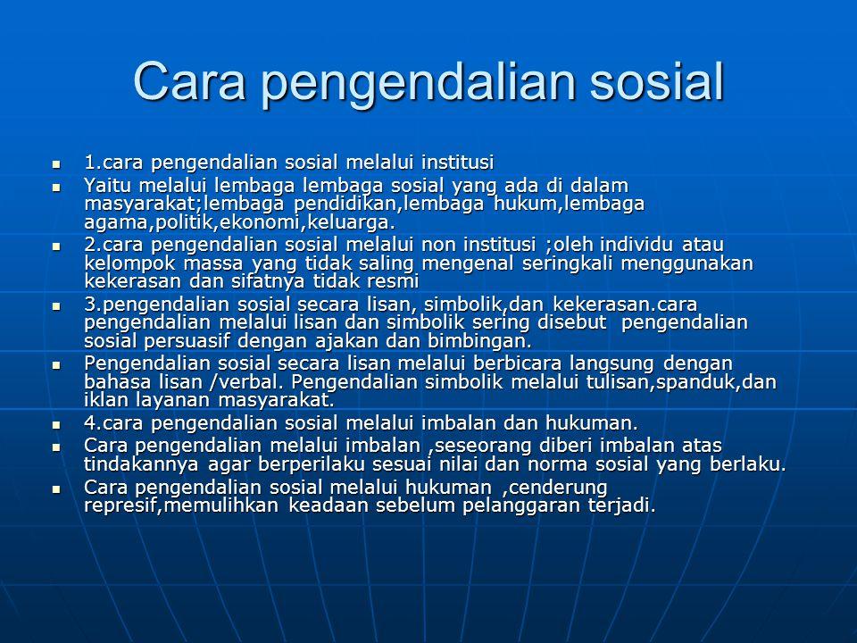Cara pengendalian sosial  1.cara pengendalian sosial melalui institusi  Yaitu melalui lembaga lembaga sosial yang ada di dalam masyarakat;lembaga pe