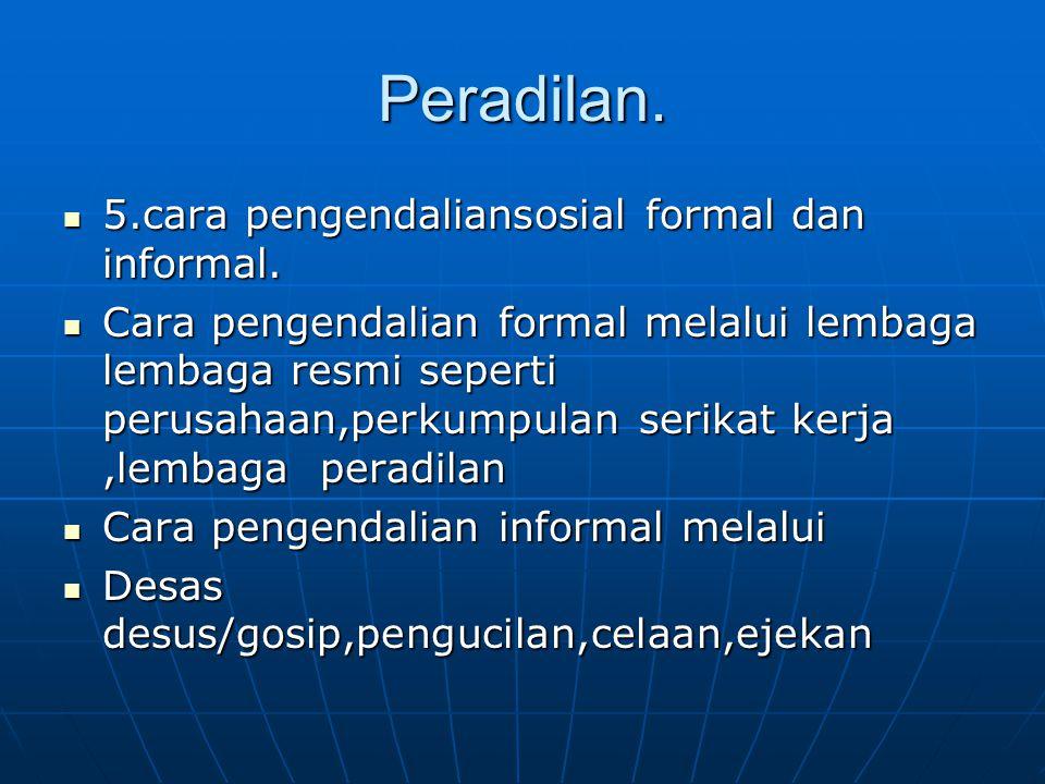 Peradilan.  5.cara pengendaliansosial formal dan informal.  Cara pengendalian formal melalui lembaga lembaga resmi seperti perusahaan,perkumpulan se